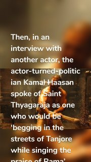 Then, in an interview with another actor, the actor-turned-politician Kamal Haasan spoke of Saint Thyagaraja as one who would be 'begging in the streets of Tanjore while singing the praise of Rama'.